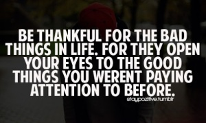 be-thankful-for-the-bad-things-in-life-for-they-open-your-eyes-to-the-good-things-you-werent-paying-attention-to-before-quotes-about-life